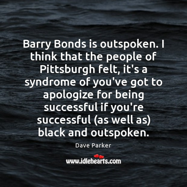 Barry Bonds is outspoken. I think that the people of Pittsburgh felt, Being Successful Quotes Image