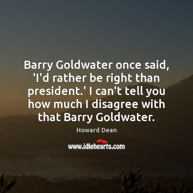 Image, Barry Goldwater once said, 'I'd rather be right than president.' I
