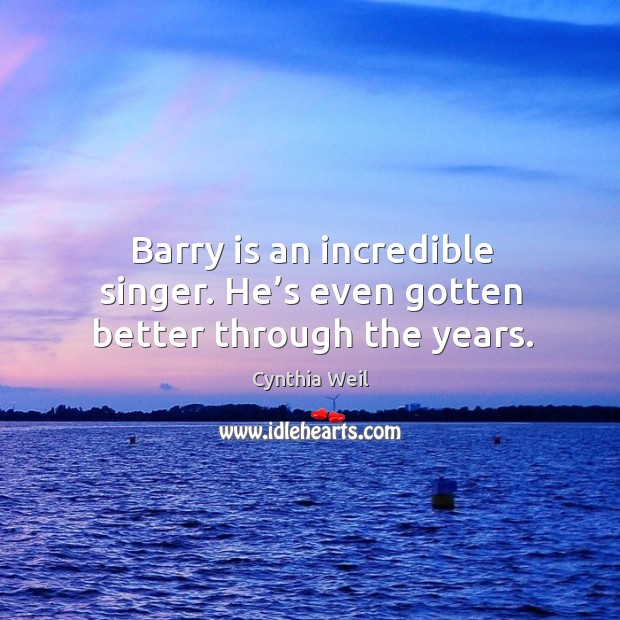 Barry is an incredible singer. He's even gotten better through the years. Cynthia Weil Picture Quote