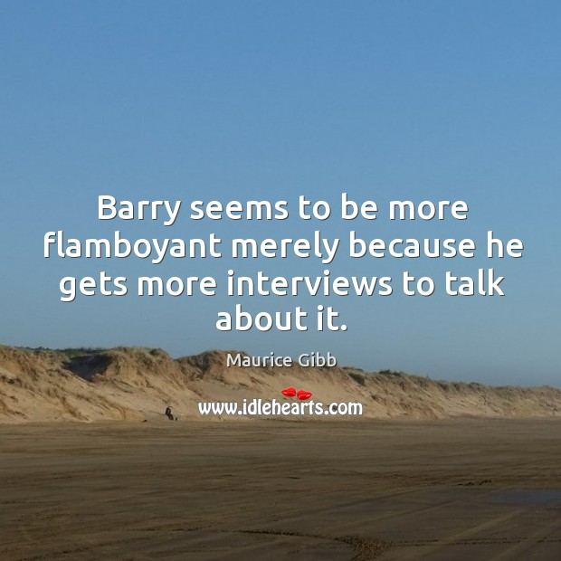 Barry seems to be more flamboyant merely because he gets more interviews to talk about it. Maurice Gibb Picture Quote