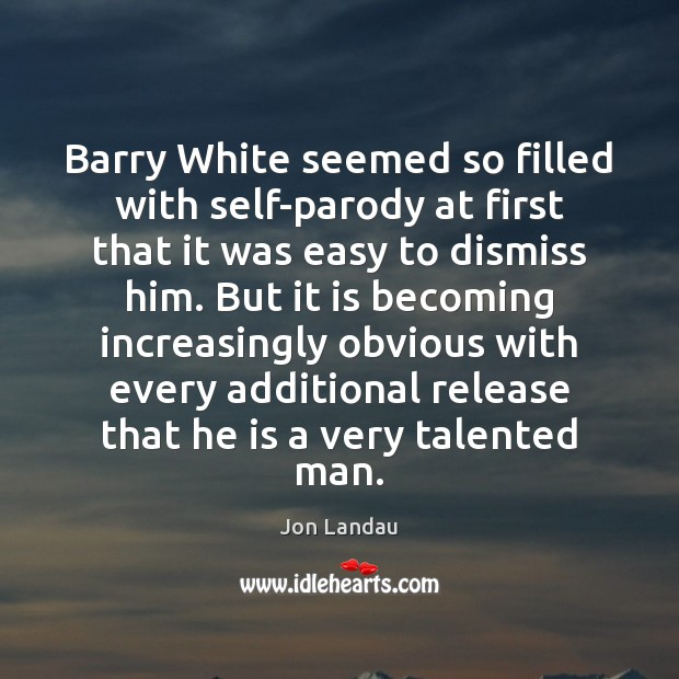 Image, Barry White seemed so filled with self-parody at first that it was