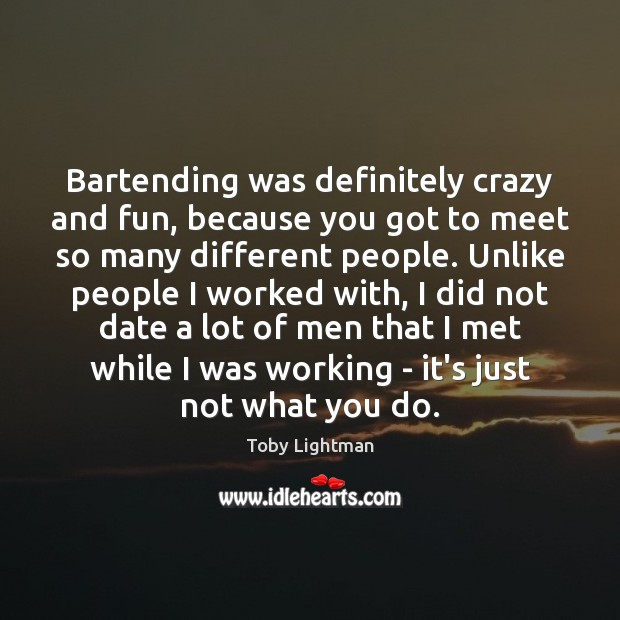 Bartending was definitely crazy and fun, because you got to meet so Image