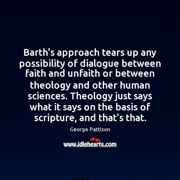 Barth's approach tears up any possibility of dialogue between faith and unfaith George Pattison Picture Quote