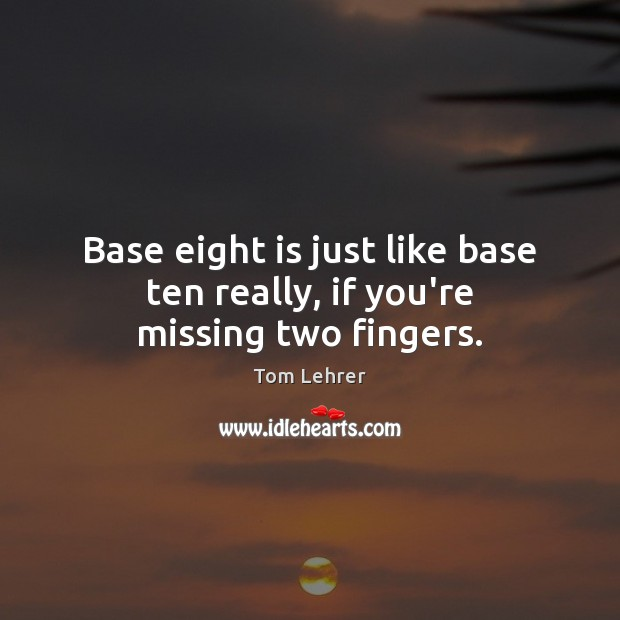 Base eight is just like base ten really, if you're missing two fingers. Tom Lehrer Picture Quote