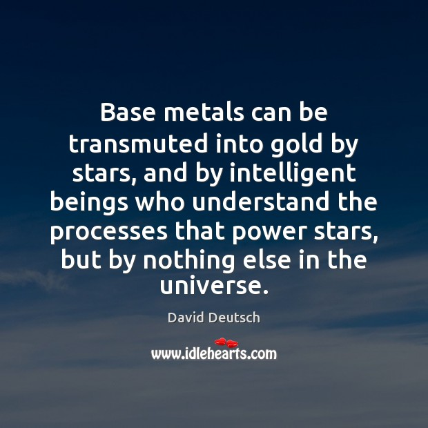 Base metals can be transmuted into gold by stars, and by intelligent David Deutsch Picture Quote