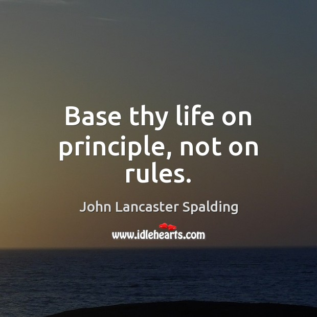 Base thy life on principle, not on rules. John Lancaster Spalding Picture Quote