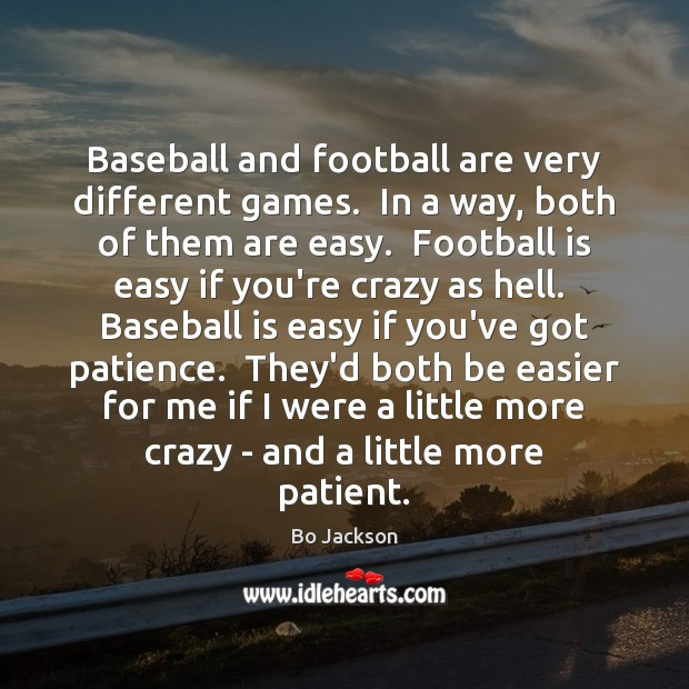 Baseball and football are very different games.  In a way, both of Bo Jackson Picture Quote