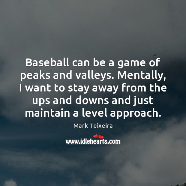 Baseball can be a game of peaks and valleys. Mentally, I want Image