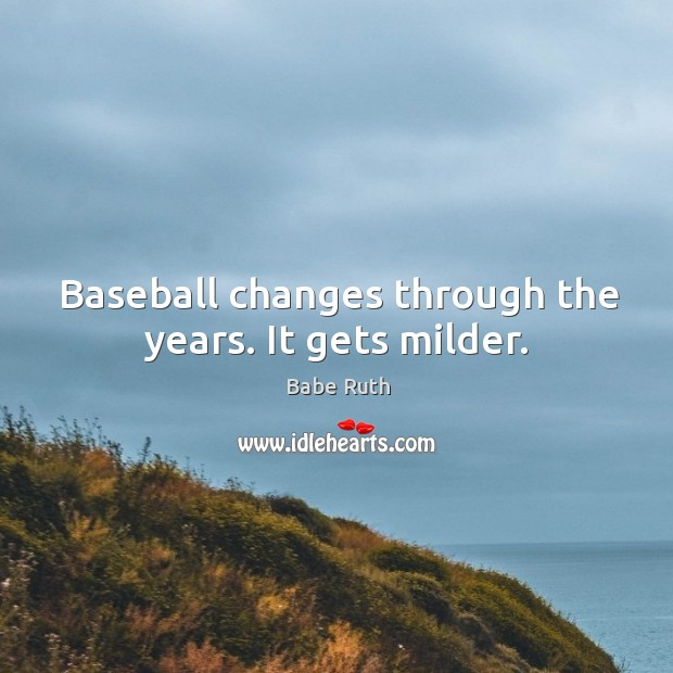 Baseball changes through the years. It gets milder. Babe Ruth Picture Quote