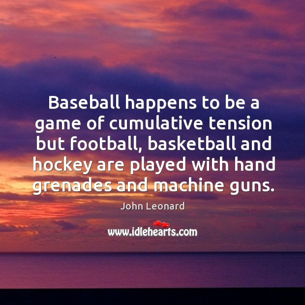 Baseball happens to be a game of cumulative tension but football John Leonard Picture Quote