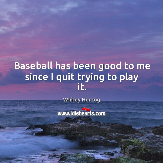 Baseball has been good to me since I quit trying to play it. Image