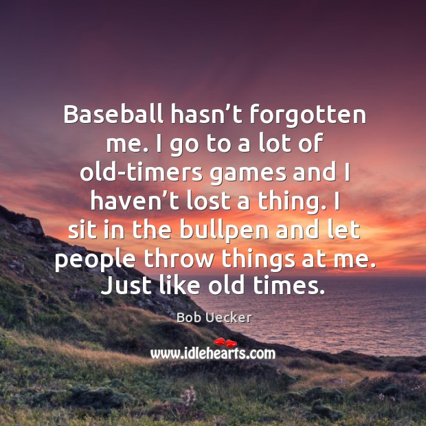 Baseball hasn't forgotten me. I go to a lot of old-timers games and I haven't lost a thing. Bob Uecker Picture Quote