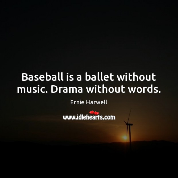 Baseball is a ballet without music. Drama without words. Ernie Harwell Picture Quote