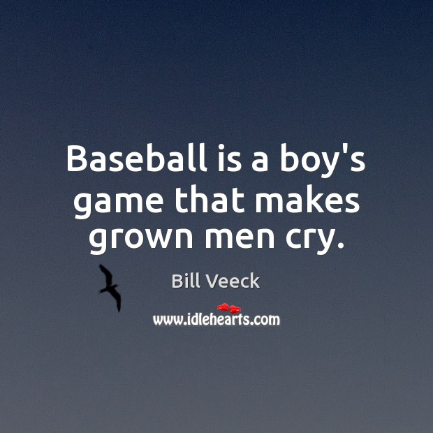 Image, Baseball is a boy's game that makes grown men cry.