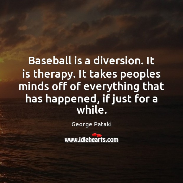Baseball is a diversion. It is therapy. It takes peoples minds off George Pataki Picture Quote