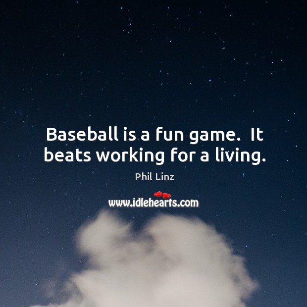 Baseball is a fun game.  It beats working for a living. Image