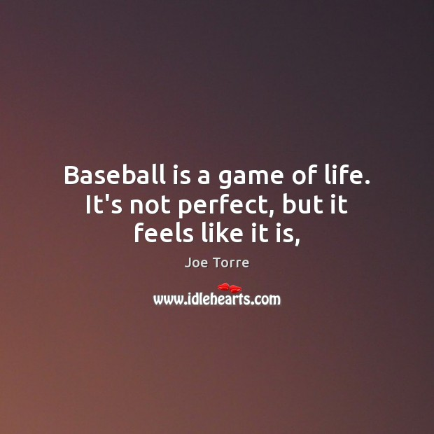 Baseball is a game of life. It's not perfect, but it feels like it is, Image