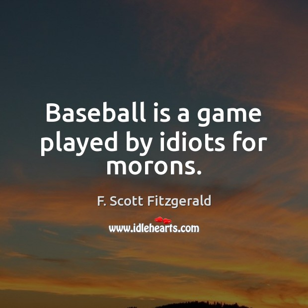 Baseball is a game played by idiots for morons. F. Scott Fitzgerald Picture Quote