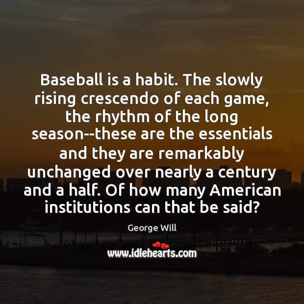 Baseball is a habit. The slowly rising crescendo of each game, the Image