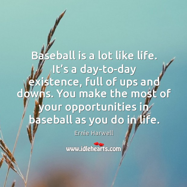 Baseball is a lot like life. It's a day-to-day existence, full of ups and downs. Ernie Harwell Picture Quote