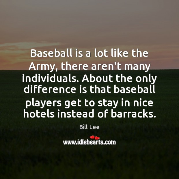 Image, Baseball is a lot like the Army, there aren't many individuals. About