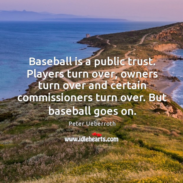 Image, Baseball is a public trust. Players turn over, owners turn over and certain commissioners turn over.
