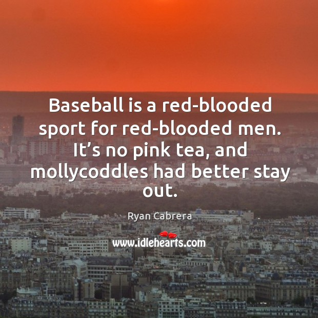 Baseball is a red-blooded sport for red-blooded men. It's no pink tea, and mollycoddles had better stay out. Image