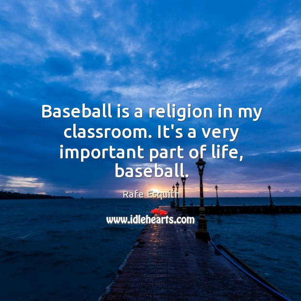 Baseball is a religion in my classroom. It's a very important part of life, baseball. Rafe Esquith Picture Quote