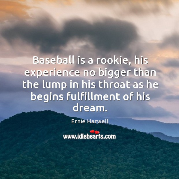Baseball is a rookie, his experience no bigger than the lump in Ernie Harwell Picture Quote