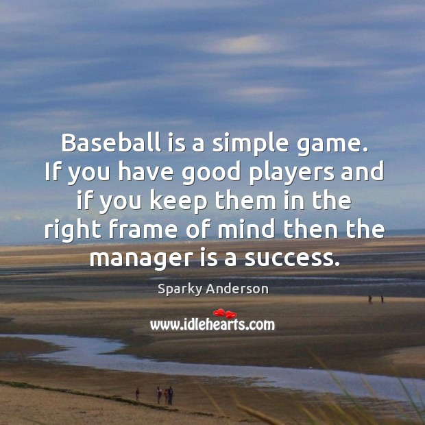 Image, Baseball is a simple game. If you have good players and if you keep them in the