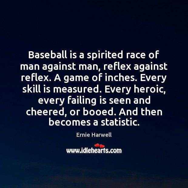 Baseball is a spirited race of man against man, reflex against reflex. Ernie Harwell Picture Quote