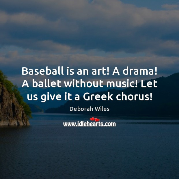 Baseball is an art! A drama! A ballet without music! Let us give it a Greek chorus! Image