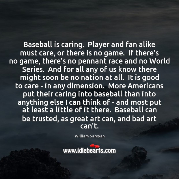 Baseball is caring.  Player and fan alike must care, or there is William Saroyan Picture Quote
