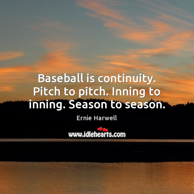 Baseball is continuity. Pitch to pitch. Inning to inning. Season to season. Ernie Harwell Picture Quote