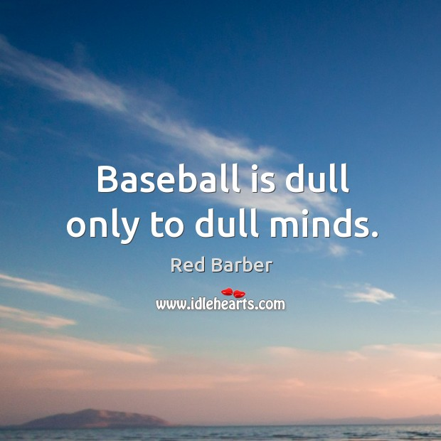 Baseball is dull only to dull minds. Image