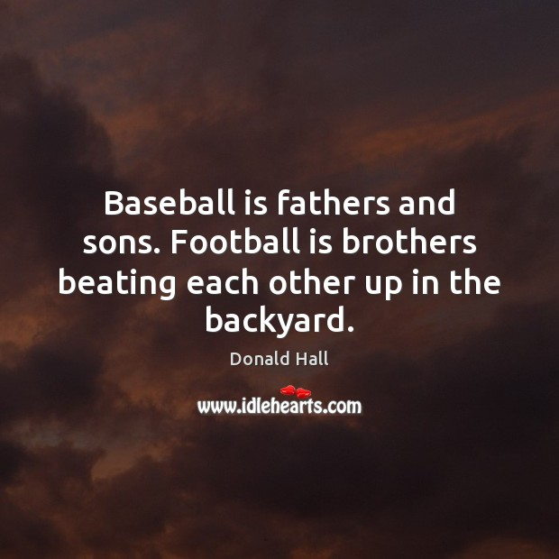 Image, Baseball is fathers and sons. Football is brothers beating each other up in the backyard.