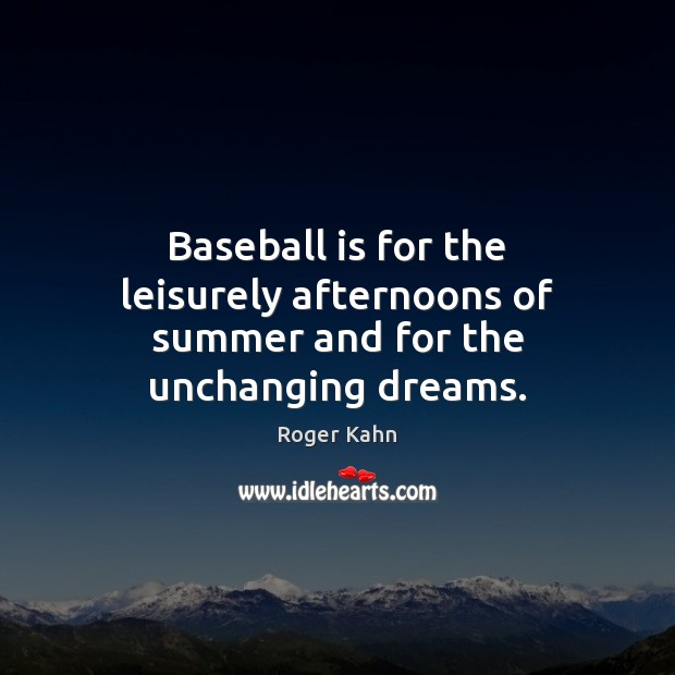 Baseball is for the leisurely afternoons of summer and for the unchanging dreams. Image
