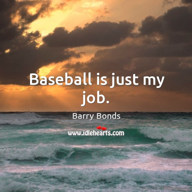 Baseball is just my job. Barry Bonds Picture Quote