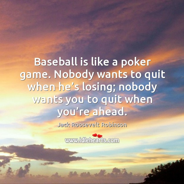 Baseball is like a poker game. Nobody wants to quit when he's losing; nobody wants you to quit when you're ahead. Image