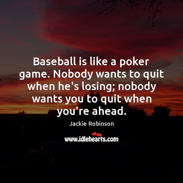 Image, Baseball is like a poker game. Nobody wants to quit when he's