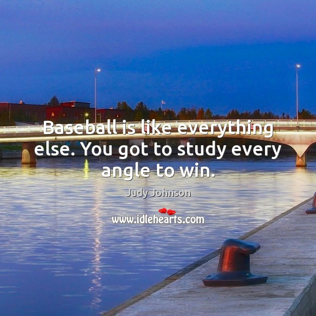 Baseball is like everything else. You got to study every angle to win. Image