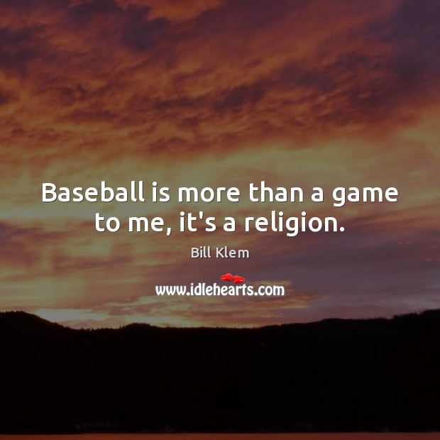 Image, Baseball is more than a game to me, it's a religion.