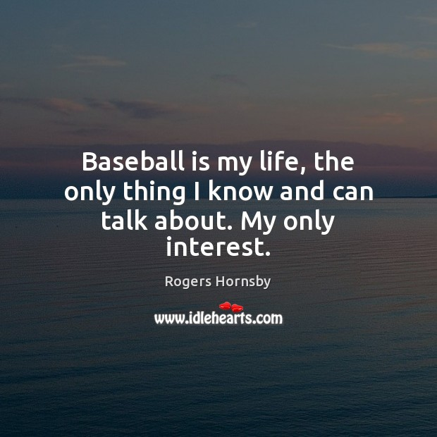 Image, Baseball is my life, the only thing I know and can talk about. My only interest.