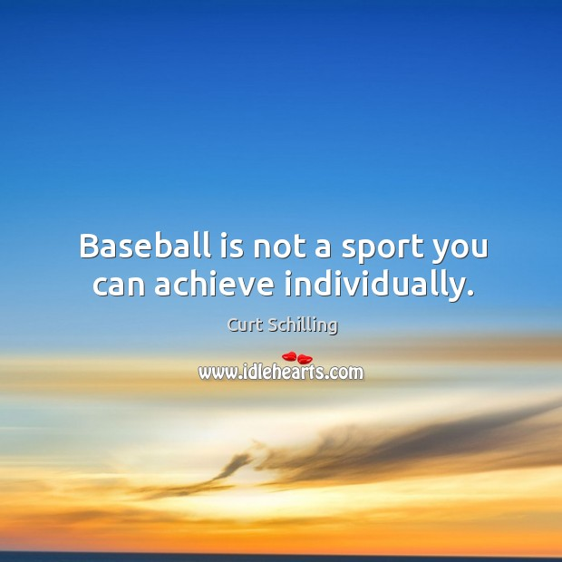 Baseball is not a sport you can achieve individually. Curt Schilling Picture Quote