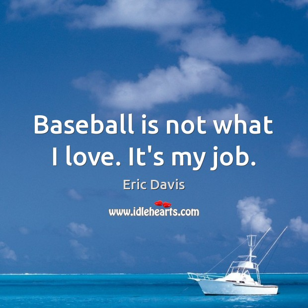 Baseball is not what I love. It's my job. Image
