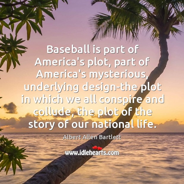 Image, Baseball is part of America's plot, part of America's mysterious, underlying design-the