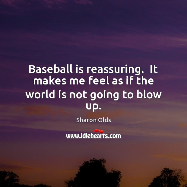 Image, Baseball is reassuring.  It makes me feel as if the world is not going to blow up.