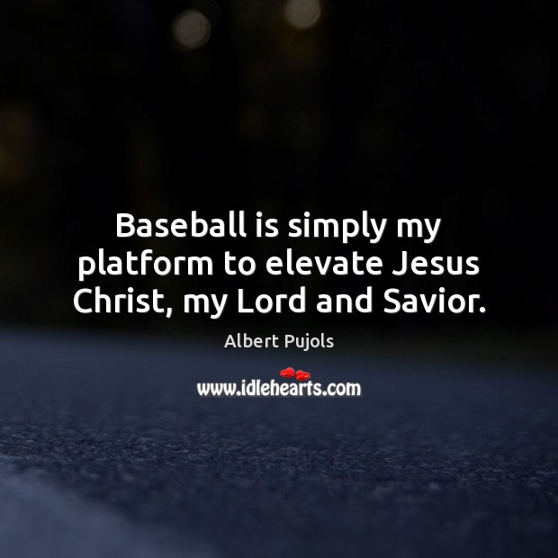 Baseball is simply my platform to elevate Jesus Christ, my Lord and Savior. Albert Pujols Picture Quote