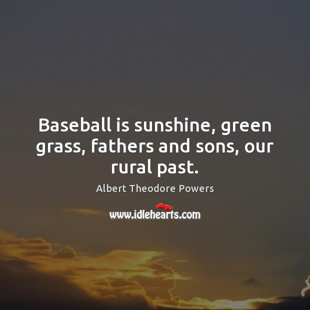 Image, Baseball is sunshine, green grass, fathers and sons, our rural past.