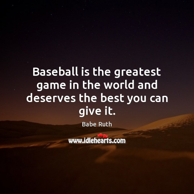 Baseball is the greatest game in the world and deserves the best you can give it. Image